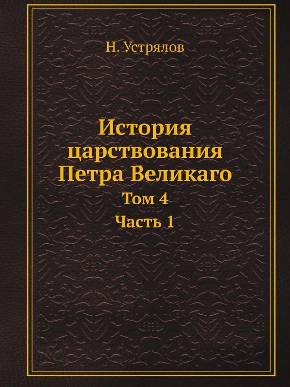 Н. Устрялов История царствования Петра Великаго. Том 4. Часть 1