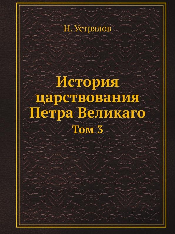 Н. Устрялов История царствования Петра Великаго. Том 3