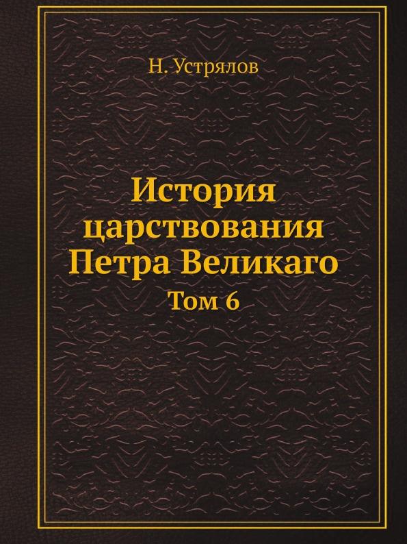 Н. Устрялов История царствования Петра Великаго. Том 6
