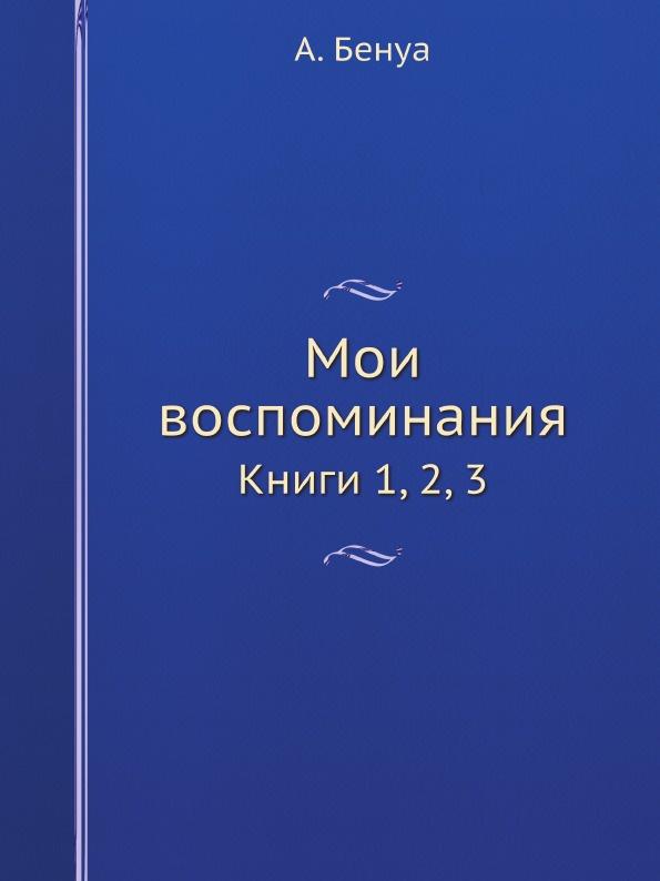 А. Бенуа Мои воспоминания. Книги 1, 2, 3