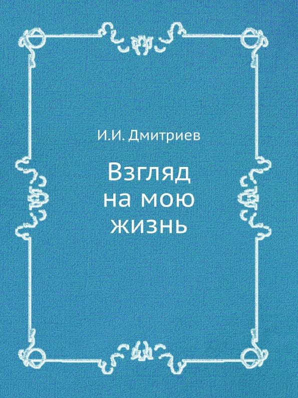 И. И. Дмитриев Взгляд на мою жизнь