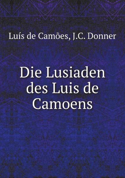 Luís de Camões, J.C. Donner Die Lusiaden des Luis de Camoens luís de camões die lusiade des camoens aus dem portugiesischen in deutsche ottavereime ubersetzt classic reprint