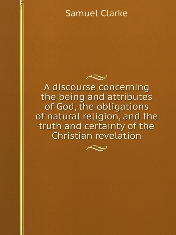 Samuel Clarke A discourse concerning the being and attributes of God, the obligations of natural religion, and the truth and certainty of the Christian revelation samuel clarke a discourse concerning the being and attributes of god