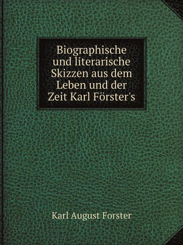 Karl August Forster Biographische und literarische Skizzen aus dem Leben und der Zeit Karl Forster's karl august böttiger literarische zustande und zeitgenossen in schilderungen aus karl aug bottiger s handschriftlichem nachlasse