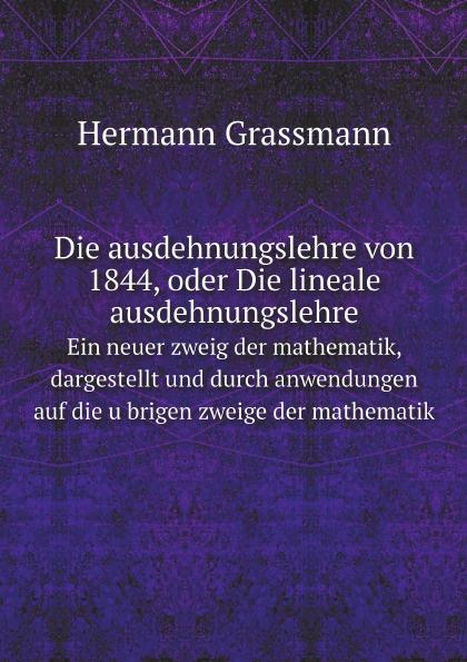 Hermann Grassmann Die ausdehnungslehre von 1844, oder Die lineale ausdehnungslehre. Ein neuer zweig der mathematik, dargestellt und durch anwendungen auf die ubrigen zweige der mathematik