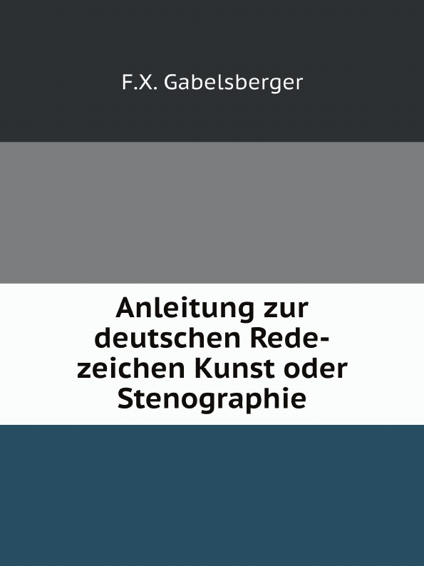 F.X. Gabelsberger Anleitung zur deutschen Rede-zeichen Kunst oder Stenographie f x gabelsberger anleitung zur deutschen rede zeichen kunst oder stenographie