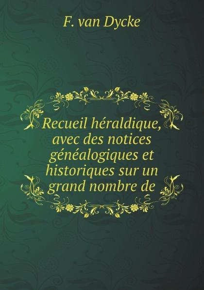 F. van Dycke Recueil heraldique, avec des notices genealogiques et historiques sur un grand nombre de