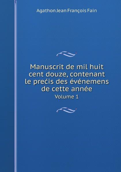 Agathon Jean François Fain Manuscrit de mil huit cent douze, contenant le precis des evenemens de cette annee. Volume 1 agathon jean françois fain manuscrit de mil huit cent treize tome 1