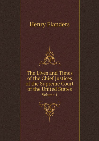 Henry Flanders The Lives and Times of the Chief Justices of the Supreme Court of the United States. Volume 1 henry flanders the lives and times of the chief justices of the supreme court of the united states volume 2