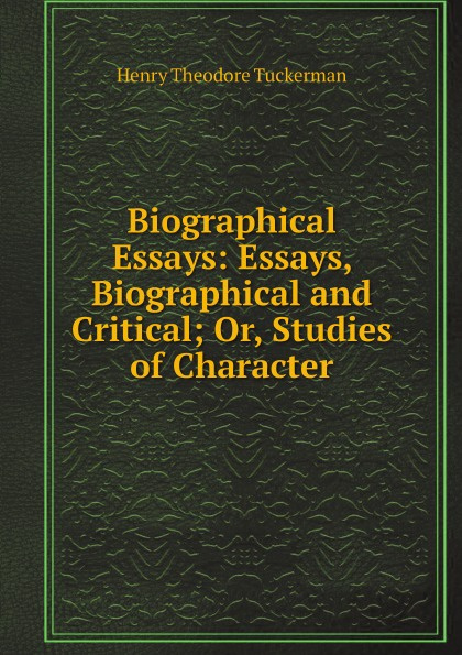 Henry T. Tuckerman Biographical Essays: Essays, Biographical and Critical; Or, Studies of Character henry t tuckerman biographical essays essays biographical and critical or studies of character