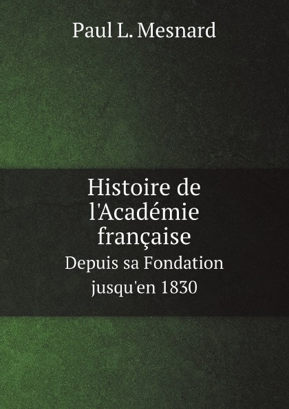 Paul L. Mesnard Histoire de l'Academie francaise. Depuis sa Fondation jusqu'en 1830 prosper lorain histoire de l abbaye de cluny depuis sa fondation jusqu a sa destruction a