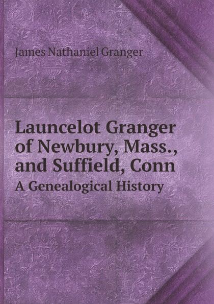 James Nathaniel Granger Launcelot Granger of Newbury, Mass., and Suffield, Conn. A Genealogical History ann granger kurja juur