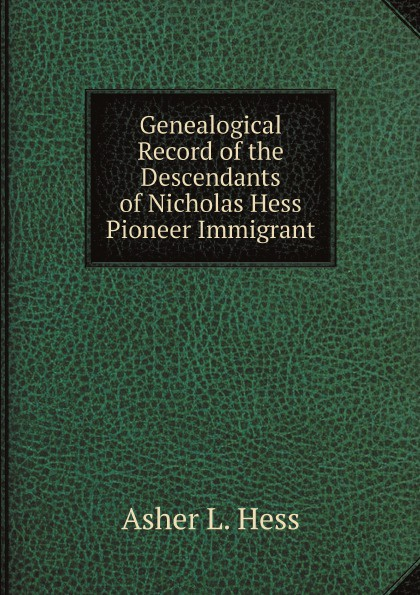 Asher L. Hess Genealogical Record of the Descendants of Nicholas Hess Pioneer Immigrant jason hess k w kirkland investigation of davis swamp