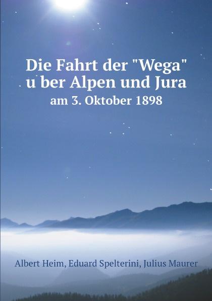 Albert Heim, Eduard Spelterini, Julius Maurer Die Fahrt der Wega uber Alpen und Jura. am 3. Oktober 1898 julius payer die centralen ortler alpen gebiete martell laas und saent
