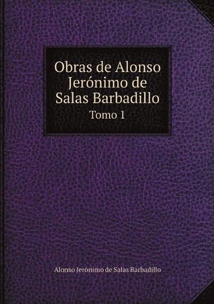 Alonso Jerónimo de Salas Barbadillo Obras de Alonso Jeronimo de Salas Barbadillo. Tomo 1 alonso de ercilla y zúñiga la araucana de don alonso de ercillla tomo 1