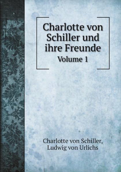 Charlotte von Schiller, Ludwig von Urlichs Charlotte von Schiller und ihre Freunde. Volume 1 jakob wychgram charlotte von schiller