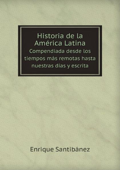 Enrique Santibánez Historia de la America Latina. Compendiada desde los tiempos mas remotas hasta nuestras dias y escrita orestes araújo historia compendiada de la civilizacion uruguaya 1 2