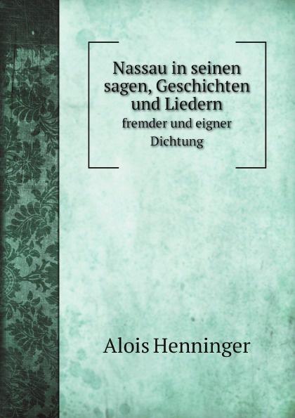 Alois Henninger Nassau in seinen sagen, Geschichten und Liedern Fremder und Eigner Dichtung