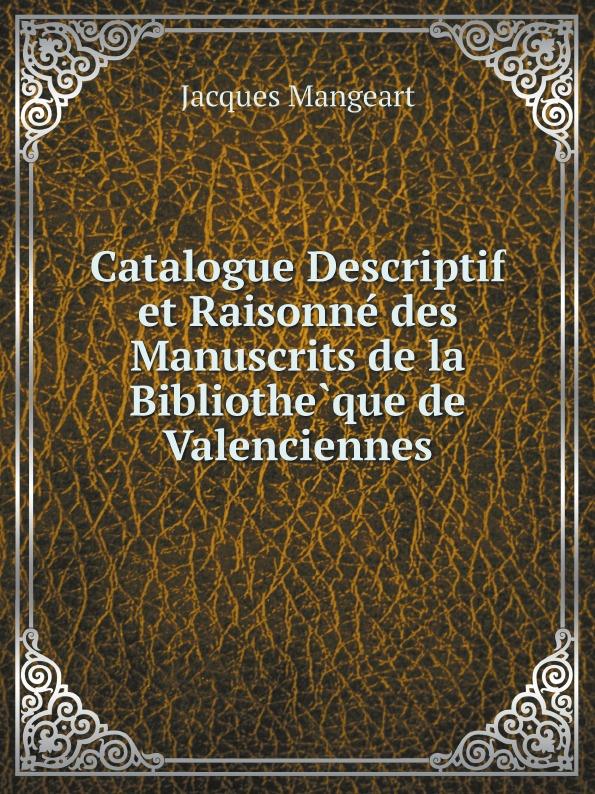 Jacques Mangeart Catalogue Descriptif et Raisonne des Manuscrits de la Bibliotheque de Valenciennes achille valenciennes catalogue de la bibliothauque de feu m valenciennes large print edition french edition