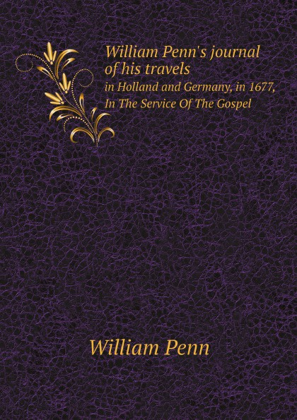 William Penn William Penn's journal of his travels. in Holland and Germany, in 1677, In The Service Of The Gospel william penn cresson the cossacks