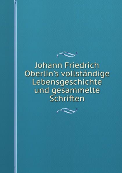 J.F. Oberlin Johann Friedrich Oberlin's vollstandige Lebensgeschichte und gesammelte Schriften j f oberlin johann friedrich oberlin s vollstandige lebensgeschichte und gesammelte schriften