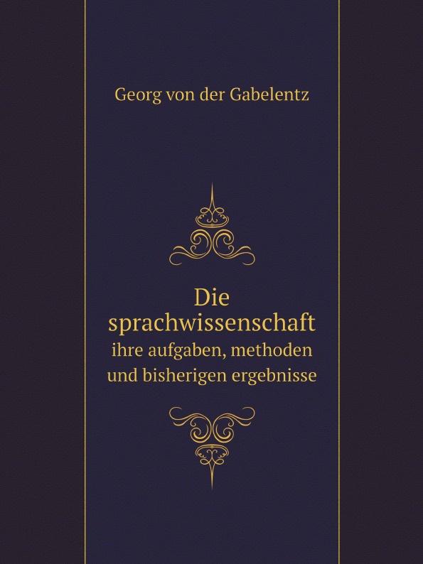 Georg von der Gabelentz Die sprachwissenschaft. ihre aufgaben, methoden und bisherigen ergebnisse