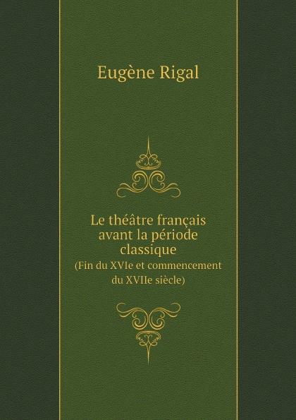 Eugène Pierre Marie Rigal Le theatre francais avant la periode classique. (Fin du XVIe et commencement XVIIe siecle)