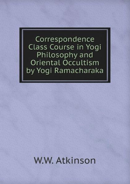 W.W. Atkinson Correspondence Class Course in Yogi Philosophy and Oriental Occultism by Yogi Ramacharaka yogi ramacharaka the yoga of wisdom