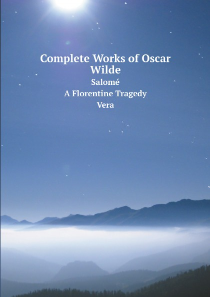 Oscar Wilde Complete Works of Oscar Wilde. Salome. A Florentine Tragedy. Vera oscar wilde the ballad of reading gaol a poetry