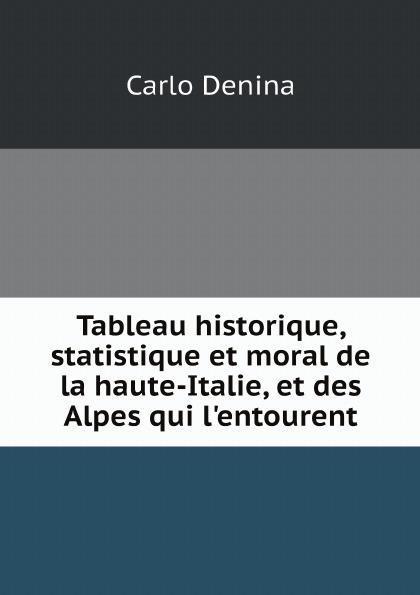 Carlo Denina Tableau historique, statistique et moral de la haute-Italie, et des Alpes qui l'entourent henri grégoire histoire des confesseurs des empereurs des rois et d autres princes