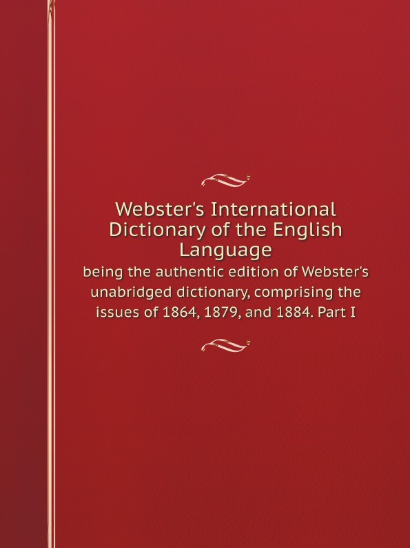 Noah Webster Webster's International Dictionary of the English Language : being the authentic edition of Webster's unabridged dictionary, comprising the issues of 1864, 1879, and 1884. Part I random house webster s dictionary revised edition