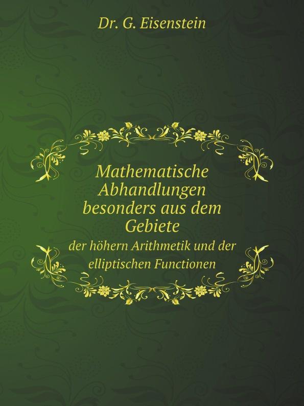 G. Eisenstein Mathematische Abhandlungen besonders aus dem Gebiete. der hohern Arithmetik und der elliptischen Functionen hermann schiller sammlung von abhandlungen aus dem gebiete