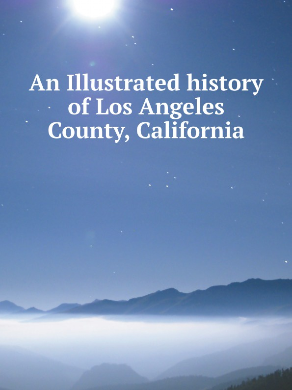 Lewis Publishing An Illustrated history of Los Angeles County, California charles richard tuttle the centennial northwest an illustrated history of the northwest being a full and complete civil political and military history of this great section of the united states from its earliest settlement to the present time