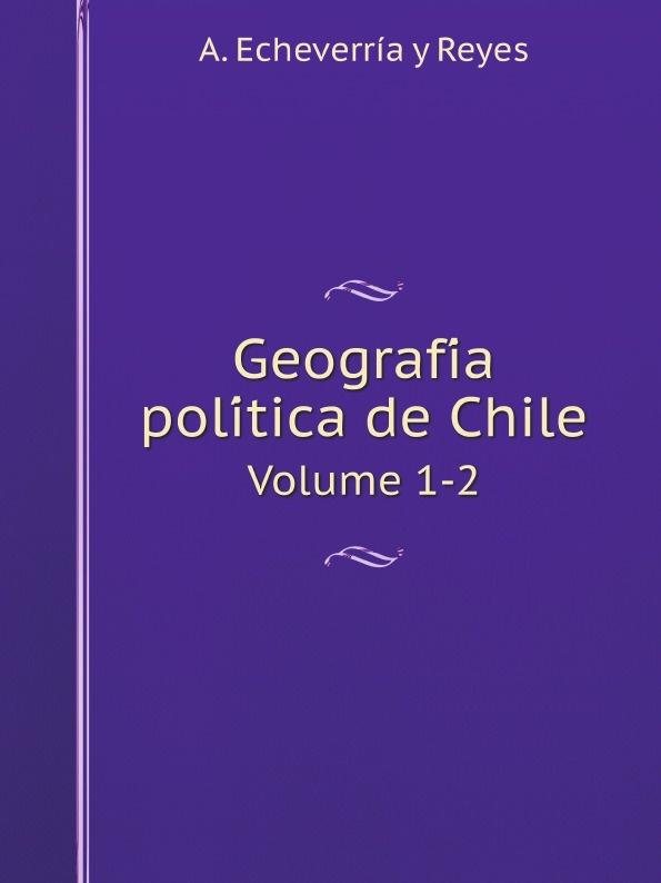 цена на A. Echeverría y Reyes Geografia politica de Chile. Volume 1-2