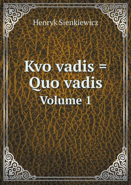 Sienkiewicz Henryk Kvo vadis . Quo vadis. Volume 1 sienkiewicz henryk jeremiah curtin quo vadis