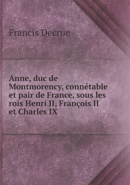 Francis Decrue Anne, duc de Montmorency, connetable et pair de France, sous les rois Henri II, Francois II et Charles IX marie joseph de chenier charles ix ou l ecole des rois