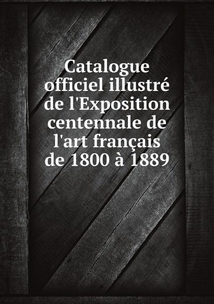 Paris Catalogue officiel illustre de l'Exposition centennale de l'art francais de 1800 a 1889 émile monod l exposition universelle de 1889 vol 3 grand ouvrage illustre historique encyclopedique descriptif classic reprint