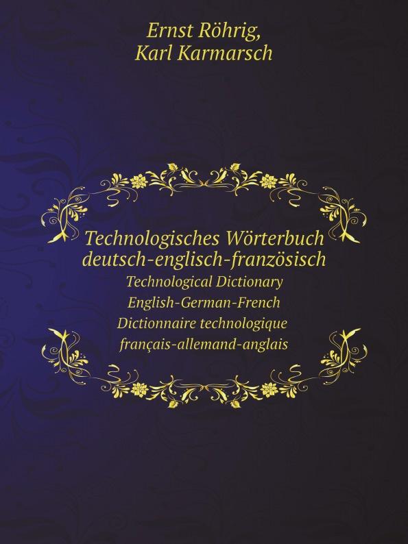 Ernst Röhrig, Karl Karmarsch Technologisches Worterbuch deutsch-englisch-franzosisch. Technological Dictionary: English-German-French. Dictionnaire technologique : francais-allemand-anglais цена