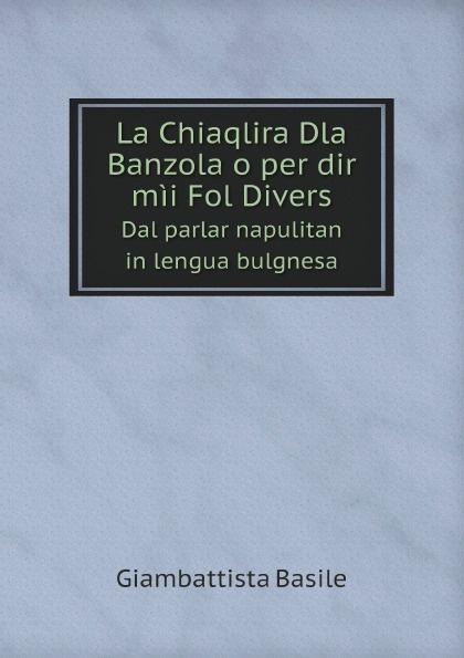 Giambattista Basile La Chiaqlira Dla Banzola o per dir mii Fol Divers. Dal parlar napulitan in lengua bulgnesa цены