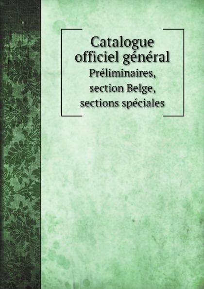 Exposition universelle d'Anvers Catalogue officiel general. Preliminaires, section Belge, sections speciales редакция журнала l officiel l officiel 07 08 2018