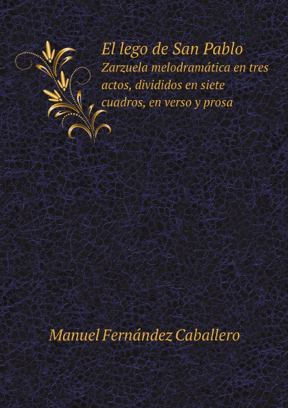 Manuel Fernández Caballero El lego de San Pablo. Zarzuela melodramatica en tres actos, divididos en siete cuadros, en verso y prosa mariano pina la farsanta zarzuela en tres actos y en verso classic reprint
