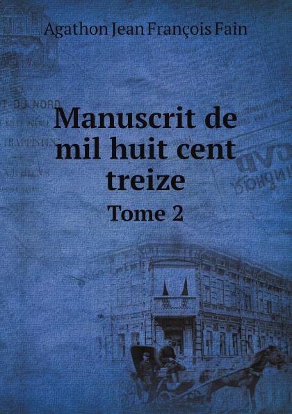 Agathon Jean François Fain Manuscrit de mil huit cent treize. Tome 2 agathon jean françois fain manuscrit de mil huit cent treize tome 1