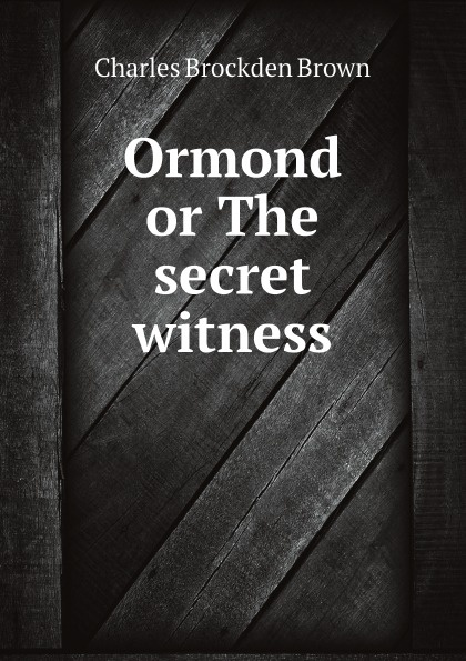 Charles Brockden Brown Ormond or The secret witness charles brockden brown ormond or the secret witness volume 1 of 3
