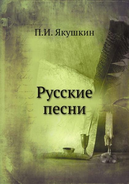 П. И. Якушкин Русские песни