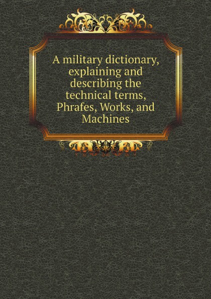 Military Dictionary A military dictionary, explaining and describing the technical terms, Phrafes, Works, and Machines a dictionary of military terms