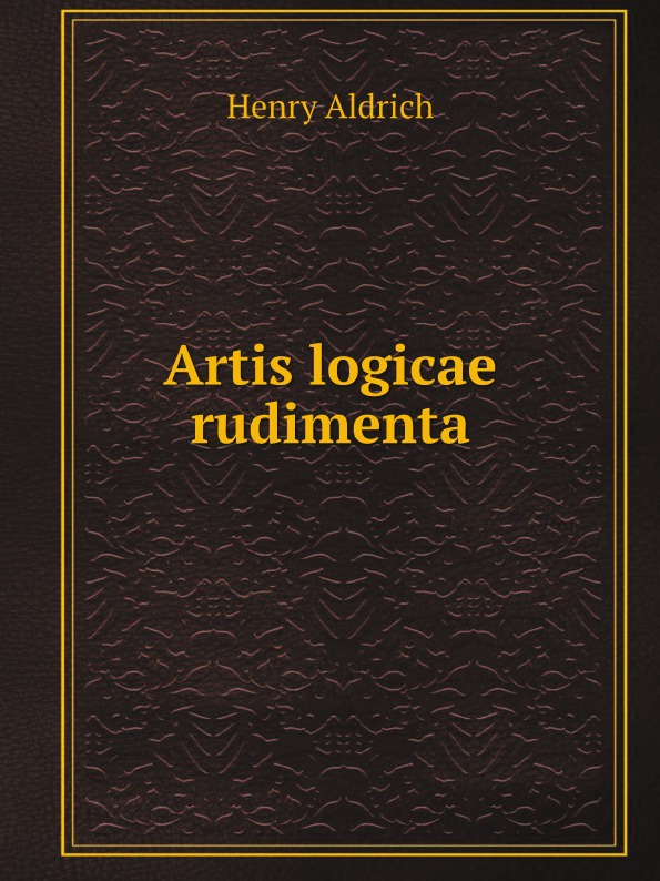 Henry Aldrich Artis logicae rudimenta henry aldrich the rudiments of the art of logic literally tr from the text of aldrich with explanatory notes