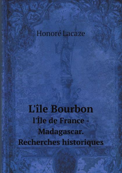 лучшая цена Honoré Lacaze L'ile Bourbon. l'Ile de France - Madagascar. Recherches historiques