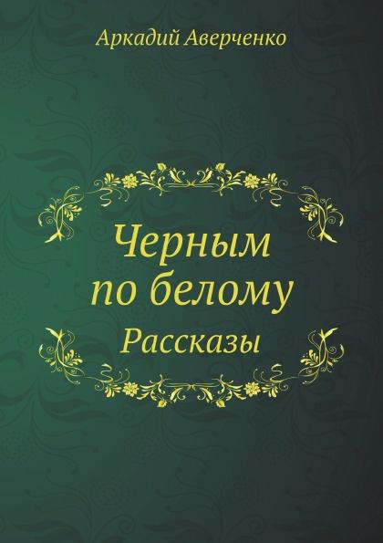 Аркадий Аверченко Черным по белому. Рассказы аверченко а черным по белому