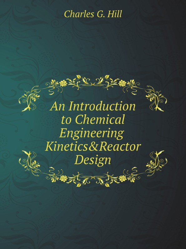 Charles G. Hill An Introduction to Chemical Engineering Kinetics & Reactor Design michel soustelle an introduction to chemical kinetics