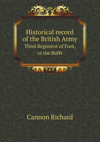 Cannon Richard Historical record of the British Army. Third Regiment of Foot, or the Buffs cannon richard historical record of the third or the king s own regiment of light dragoons